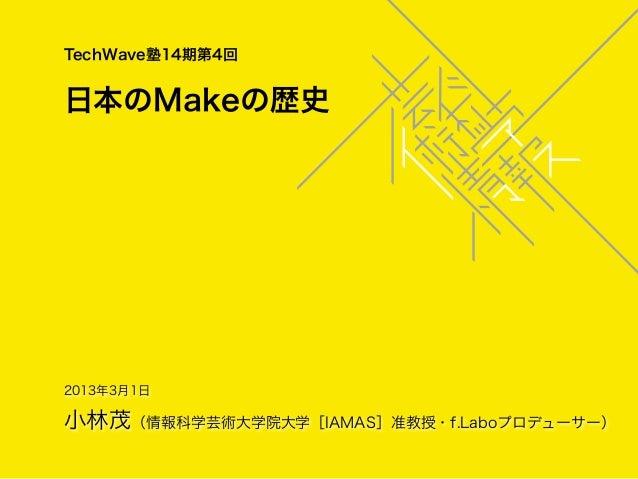TechWave塾14期第4回日本のMakeの歴史2013年3月1日小林茂(情報科学芸術大学院大学[IAMAS]准教授・f.Laboプロデューサー)