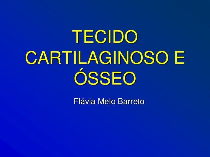 TECIDOCARTILAGINOSO E    ÓSSEO    Flávia Melo Barreto