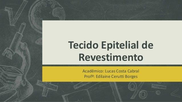 Tecido Epitelial de Revestimento Acadêmico: Lucas Costa Cabral Profª: Edilaine Cerutti Borges