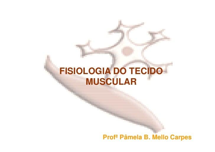 FISIOLOGIA DO TECIDO       MUSCULAR             Profª Pâmela B. Mello Carpes