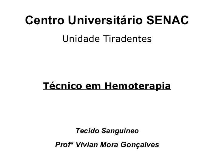 Centro Universitário SENAC Unidade Tiradentes Técnico em Hemoterapia Tecido Sanguíneo Profª Vivian Mora Gonçalves