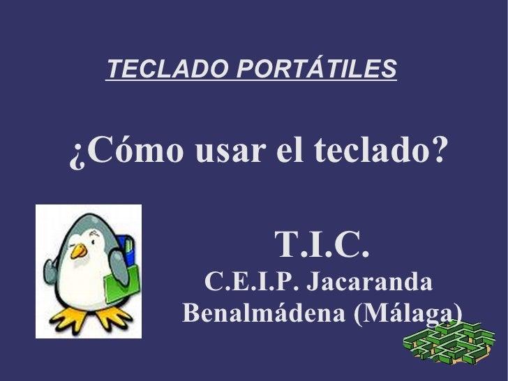 TECLADO PORTÁTILES<br />¿Cómo usar el teclado?<br />T.I.C.<br />C.E.I.P. Jacaranda <br />Benalmádena (Málaga)<br />
