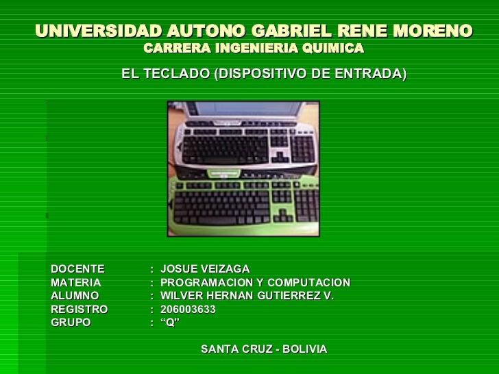 UNIVERSIDAD AUTONO GABRIEL RENE MORENO CARRERA INGENIERIA QUIMICA <ul><li>EL TECLADO (DISPOSITIVO DE ENTRADA) </li></ul><u...