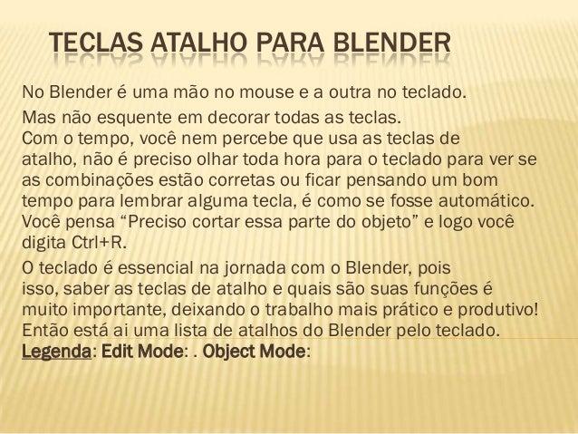 TECLAS ATALHO PARA BLENDERNo Blender é uma mão no mouse e a outra no teclado.Mas não esquente em decorar todas as teclas.C...