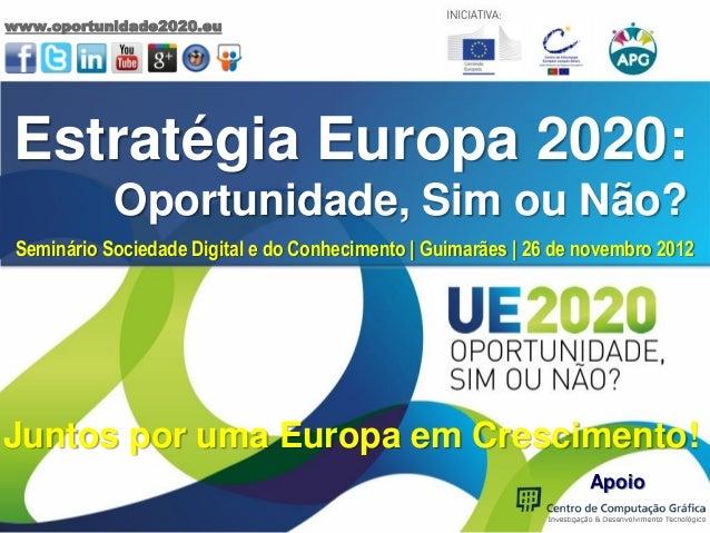 www.oportunidade2020.euEstratégia Europa 2020:            Oportunidade, Sim ou Não? Seminário Sociedade Digital e do Conhe...