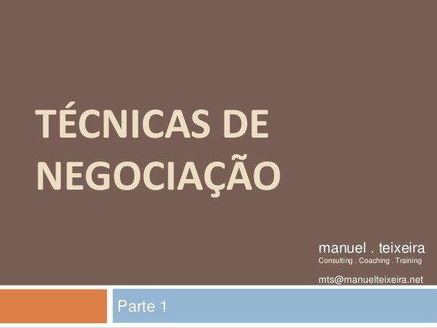 TÉCNICAS DE NEGOCIAÇÃO Parte 1 manuel . teixeira Consulting . Coaching . Training mts@manuelteixeira.net