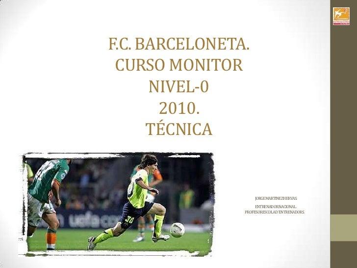 F.C. BARCELONETA.CURSO MONITORNIVEL-02010.TÉCNICAJORGE MARTINEZ HERVAS.                                                   ...