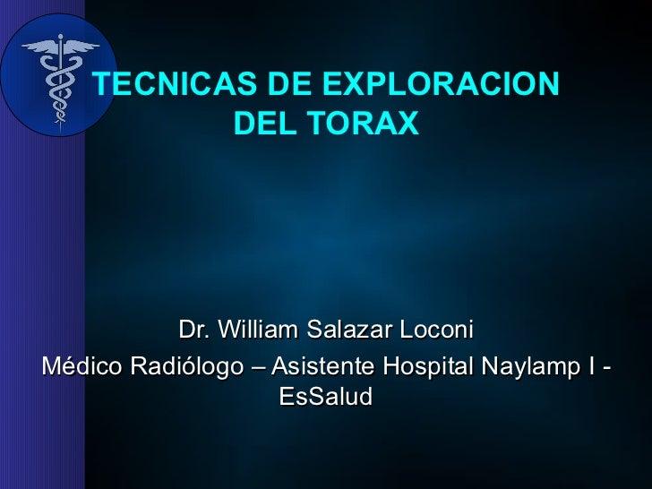 TECNICAS DE EXPLORACION DEL TORAX Dr. William Salazar Loconi Médico Radiólogo – Asistente Hospital Naylamp I - EsSalud