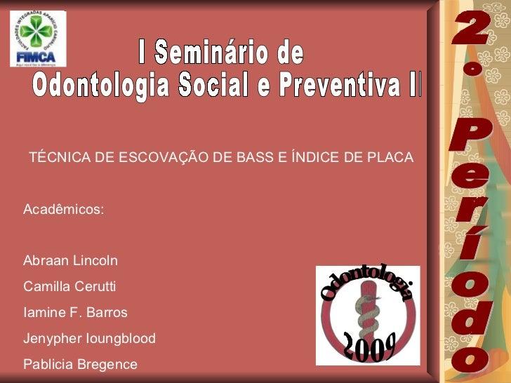 I Seminário de Odontologia Social e Preventiva II TÉCNICA DE ESCOVAÇÃO DE BASS E ÍNDICE DE PLACA Acadêmicos: Abraan Lincol...