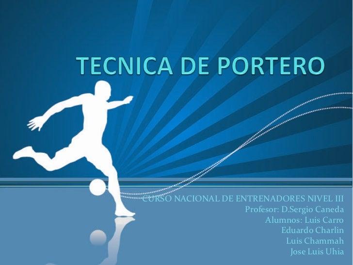 TECNICA DE PORTERO<br />CURSO NACIONAL DE ENTRENADORES NIVEL III<br />Profesor: D.Sergio Caneda<br />Alumnos: Luis Carro<b...