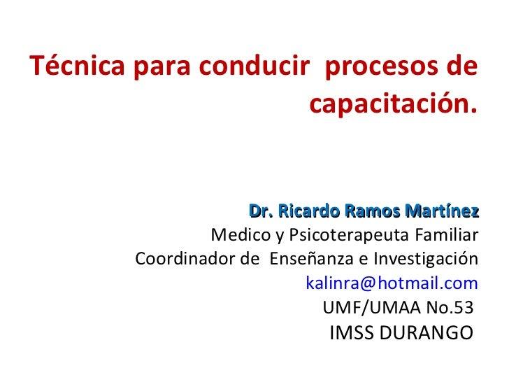 Técnica para conducir  procesos de capacitación. Dr. Ricardo Ramos Martínez Medico y Psicoterapeuta Familiar Coordinador d...