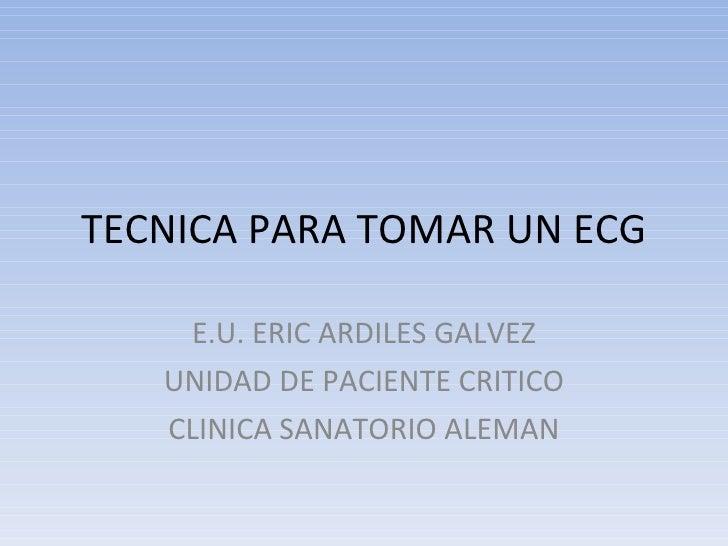 TECNICA PARA TOMAR UN ECG E.U. ERIC ARDILES GALVEZ UNIDAD DE PACIENTE CRITICO CLINICA SANATORIO ALEMAN