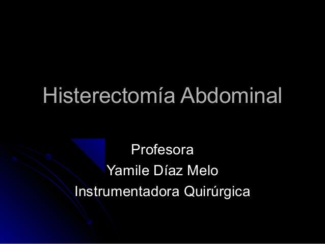 Histerectomía AbdominalHisterectomía Abdominal ProfesoraProfesora Yamile Díaz MeloYamile Díaz Melo Instrumentadora Quirúrg...