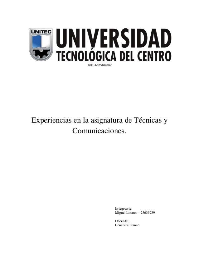 Experiencias en la asignatura de Técnicas y Comunicaciones.  Integrante: Miguel Linares – 25635739 Docente: Consuela Franc...