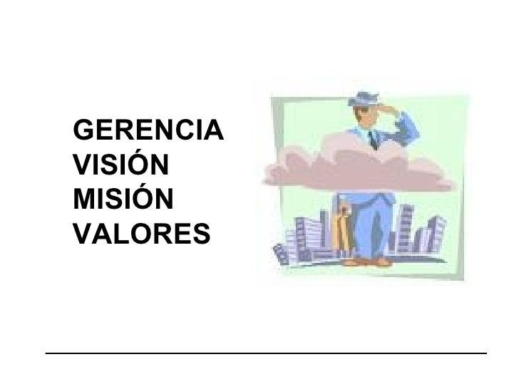 GERENCIA VISIÓN MISIÓN VALORES