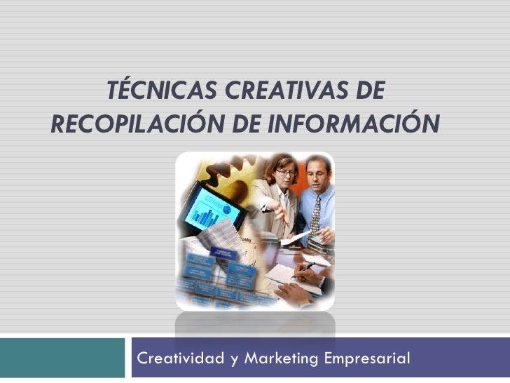TÉCNICAS CREATIVAS DERECOPILACIÓN DE INFORMACIÓN     Creatividad y Marketing Empresarial