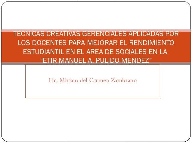 TECNICAS CREATIVAS GERENCIALES APLICADAS POR LOS DOCENTES PARA MEJORAR EL RENDIMIENTO   ESTUDIANTIL EN EL AREA DE SOCIALES...