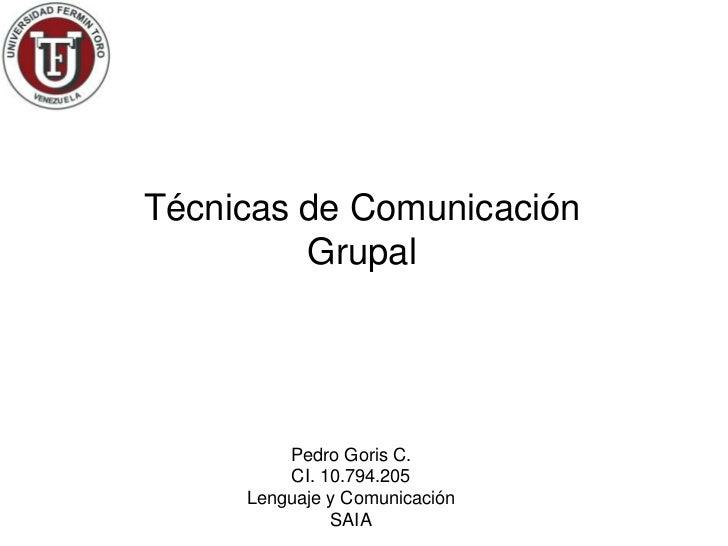 Técnicas de Comunicación         Grupal         Pedro Goris C.         CI. 10.794.205     Lenguaje y Comunicación         ...