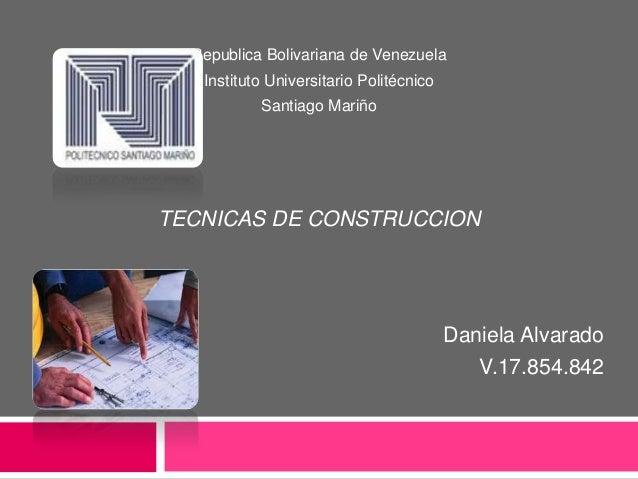 Republica Bolivariana de VenezuelaInstituto Universitario PolitécnicoSantiago MariñoTECNICAS DE CONSTRUCCIONDaniela Alvara...