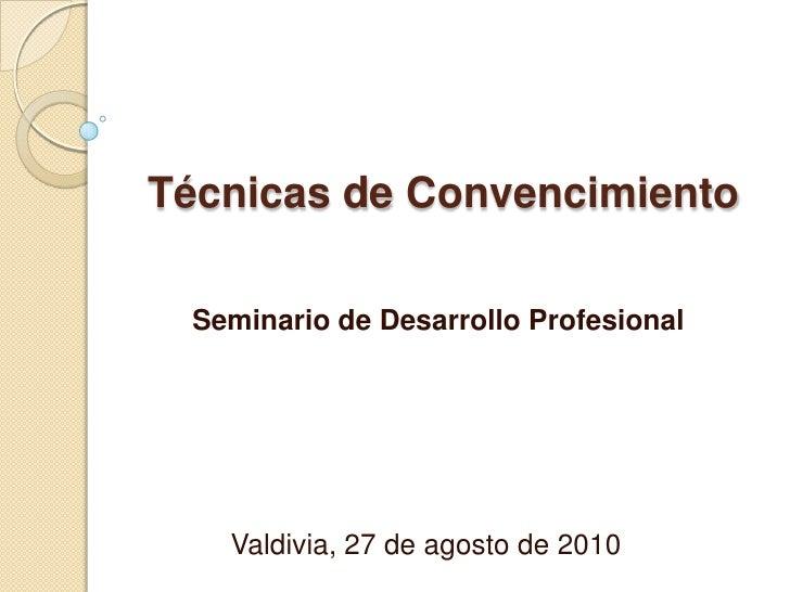 Técnicas de Convencimiento<br />Seminario de Desarrollo Profesional<br />Valdivia, 27 de agosto de 2010<br />