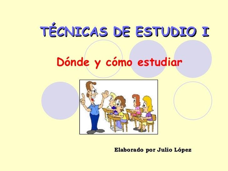 TÉCNICAS DE ESTUDIO I Dónde y cómo estudiar Elaborado por Julio López