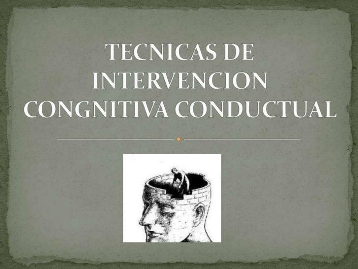 TECNICAS DE INTERVENCION CONGNITIVA CONDUCTUAL <br />