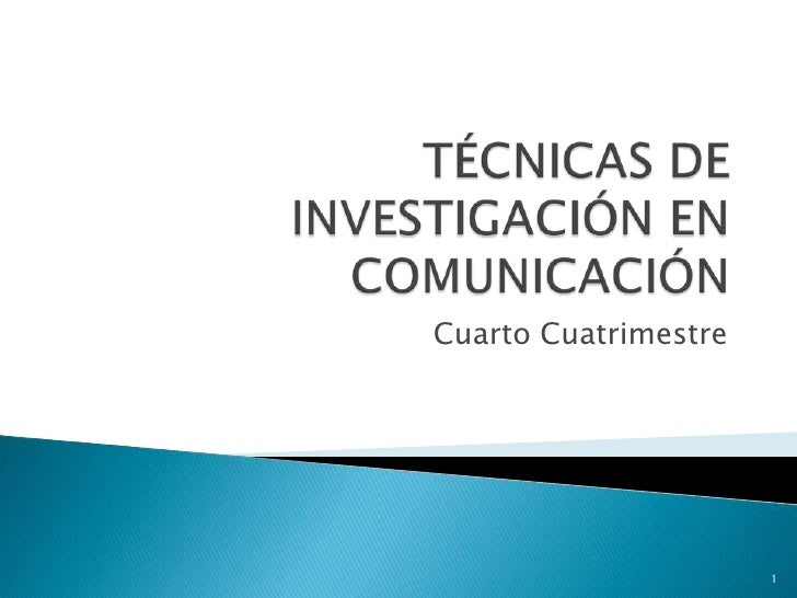 TÉCNICAS DE INVESTIGACIÓN EN COMUNICACIÓN<br />Cuarto Cuatrimestre<br />1<br />