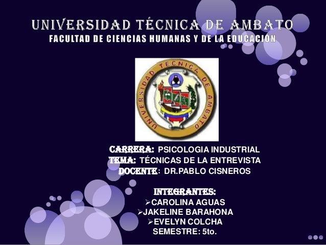 CARRERA: PSICOLOGIA INDUSTRIAL TEMA: TÉCNICAS DE LA ENTREVISTA DOCENTE: DR.PABLO CISNEROS INTEGRANTES: CAROLINA AGUAS JA...
