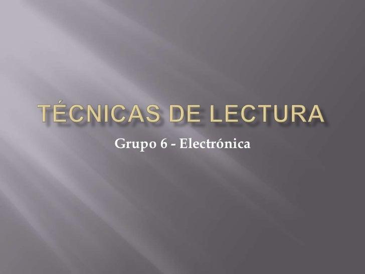 TÉCNICAS DE LECTURA<br />Grupo 6 - Electrónica<br />