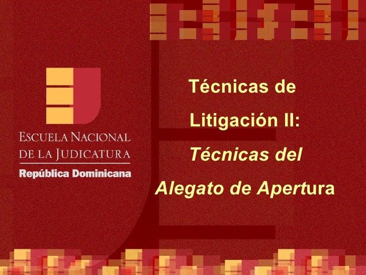 Técnicas de  Litigación II:  Técnicas del Alegato de Apert ura