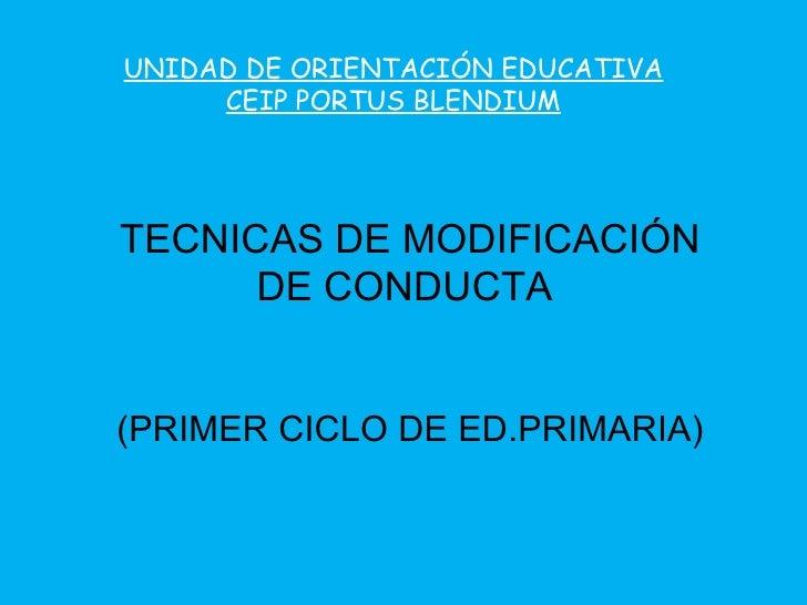TECNICAS DE MODIFICACIÓN DE CONDUCTA  (PRIMER CICLO DE ED.PRIMARIA) UNIDAD DE ORIENTACIÓN EDUCATIVA CEIP PORTUS BLENDIUM