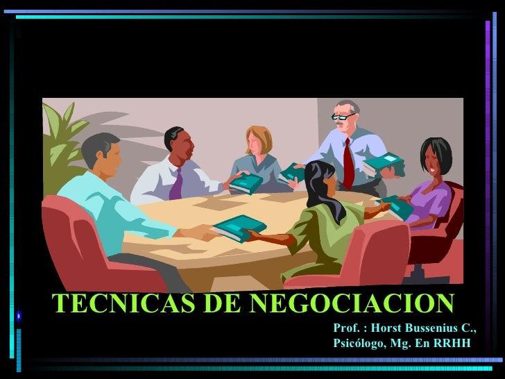 TECNICAS DE NEGOCIACION Prof. : Horst Bussenius C., Psicólogo, Mg. En RRHH