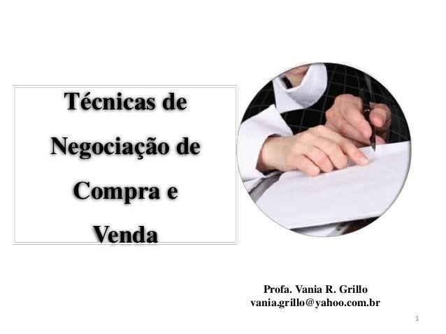 Técnicas deNegociação de Compra e   Venda                  Profa. Vania R. Grillo                vania.grillo@yahoo.com.br...