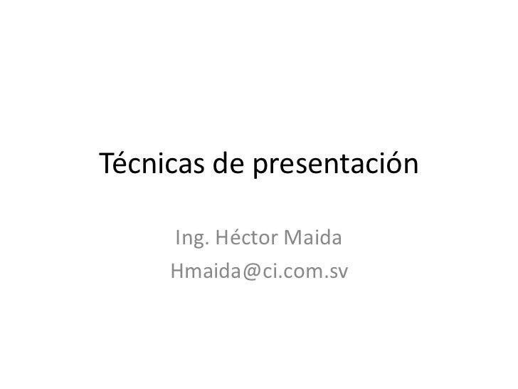 Técnicas de presentación<br />Ing. Héctor Maida<br />Hmaida@ci.com.sv<br />