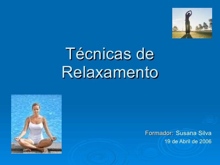 Técnicas de Relaxamento Formador:   Susana Silva 19 de Abril de 2006