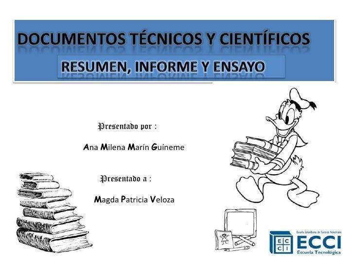 DOCUMENTOS TÉCNICOS Y CIENTÍFICOS <br />RESUMEN, INFORME Y ENSAYO<br />Presentado por : <br />Ana Milena Marín Guíneme<br ...