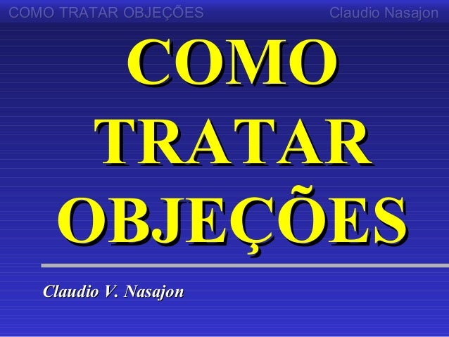 COMO TRATAR OBJEÇÕES    Claudio Nasajon      COMO     TRATAR    OBJEÇÕES   Claudio V. Nasajon