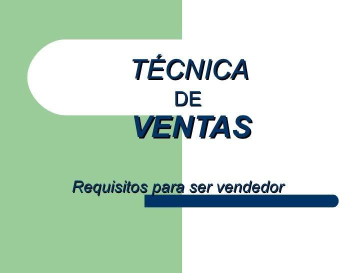 TÉCNICA    DE   VENTAS   Requisitos para ser vendedor
