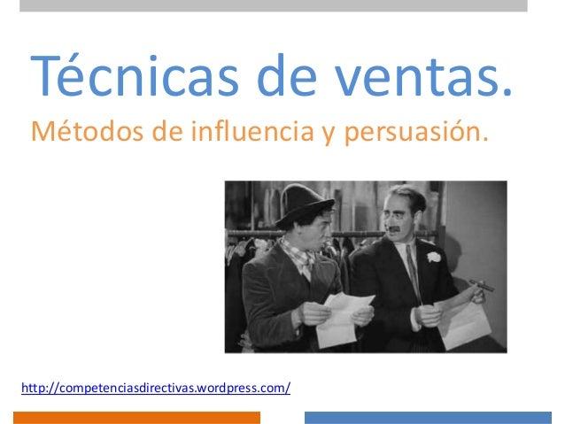 Técnicas de ventas. Métodos de influencia y persuasión.  http://competenciasdirectivas.wordpress.com/