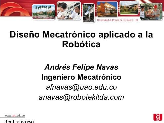 Diseño Mecatrónico aplicado a la          Robótica        Andrés Felipe Navas       Ingeniero Mecatrónico         afnavas@...
