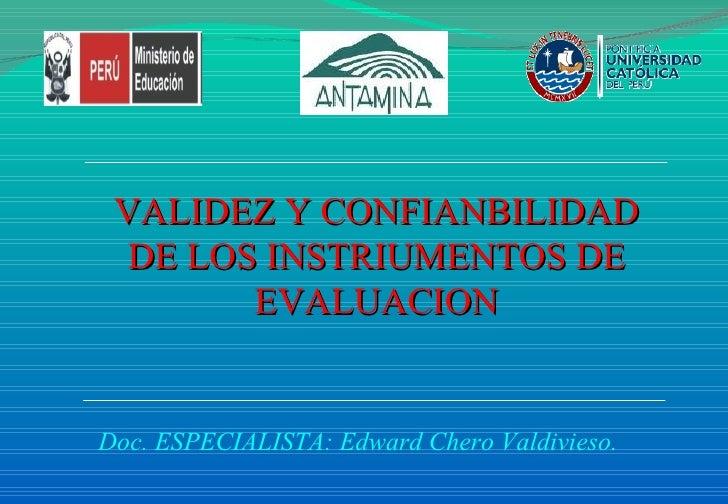 VALIDEZ Y CONFIANBILIDAD DE LOS INSTRIUMENTOS DE EVALUACION Doc. ESPECIALISTA: Edward Chero Valdivieso.