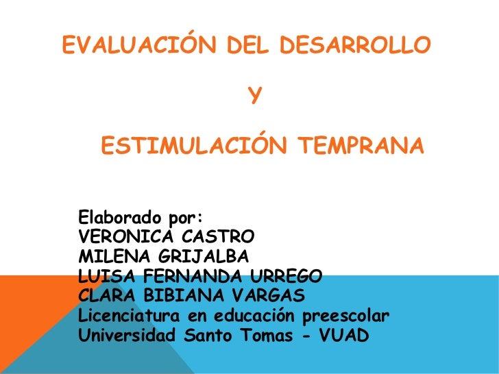 EVALUACIÓN DEL DESARROLLO  Y ESTIMULACIÓN TEMPRANA Elaborado por: VERONICA CASTRO MILENA GRIJALBA LUISA FERNANDA URREGO CL...