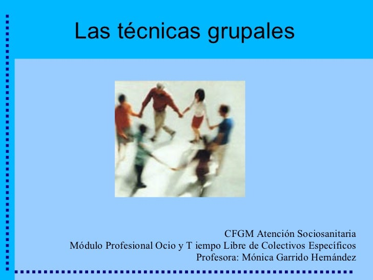 Las técnicas grupales CFGM Atención Sociosanitaria Módulo Profesional Ocio y T iempo Libre de Colectivos Específicos Profe...