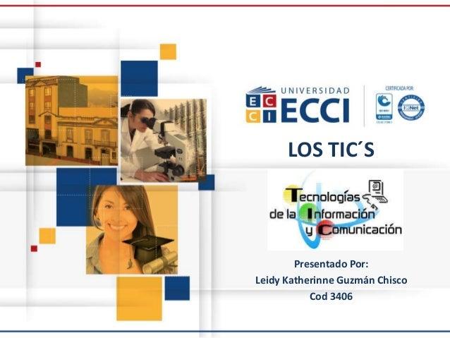 LOS TIC´S Presentado Por: Leidy Katherinne Guzmán Chisco Cod 3406