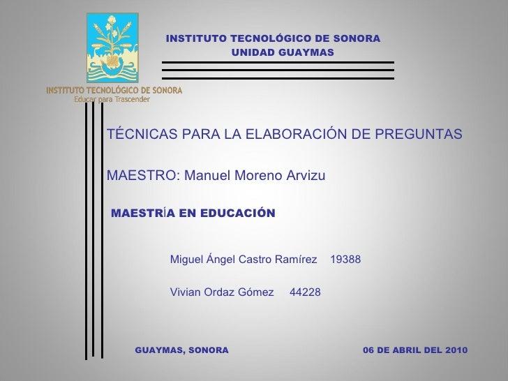 INSTITUTO TECNOLÓGICO DE SONORA UNIDAD GUAYMAS TÉCNICAS PARA LA ELABORACIÓN DE PREGUNTAS MAESTRO: Manuel Moreno Arvizu MAE...