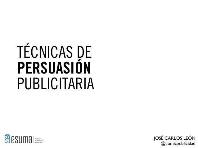 TÉCNICAS DE PERSUASIÓN PUBLICITARIA  JOSÉ CARLOS LEÓN @comicpublicidad