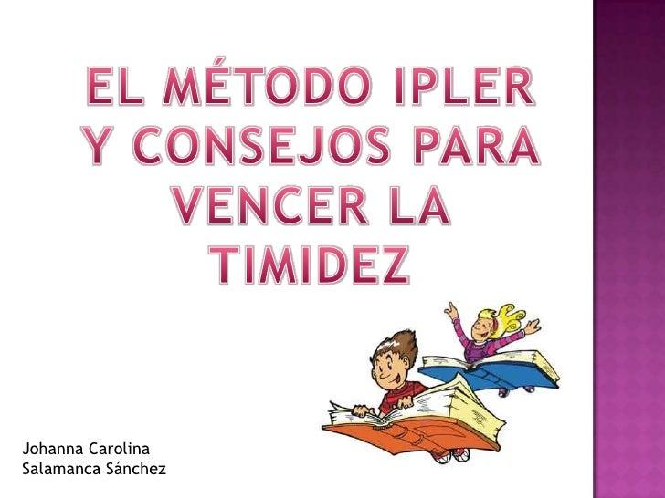 EL MÉTODO IPLER Y CONSEJOS PARA VENCER LA TIMIDEZ<br />Johanna Carolina <br />Salamanca Sánchez <br />