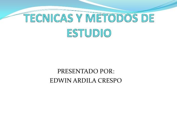 TECNICAS Y METODOS DE ESTUDIO<br />PRESENTADO POR: <br />EDWIN ARDILA CRESPO<br />