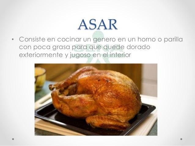 ASAR• Consiste en cocinar un genero en un horno o parillacon poca grasa para que quede doradoexteriormente y jugoso en ...