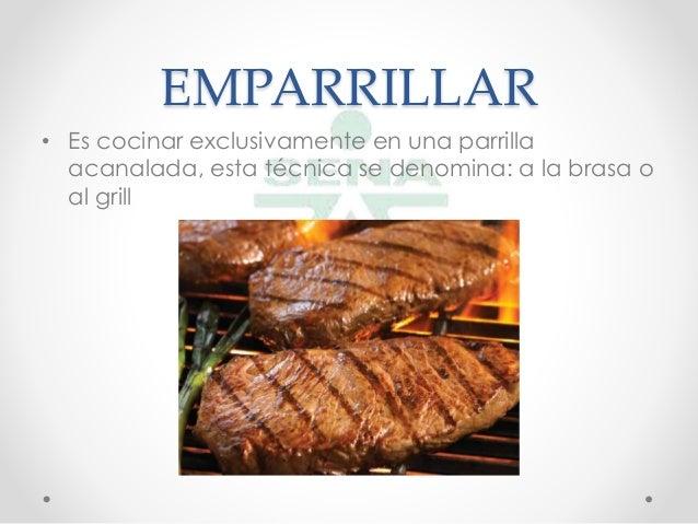 EMPARRILLAR• Es cocinar exclusivamente en una parrillaacanalada, esta técnica se denomina: a la brasa oal grill